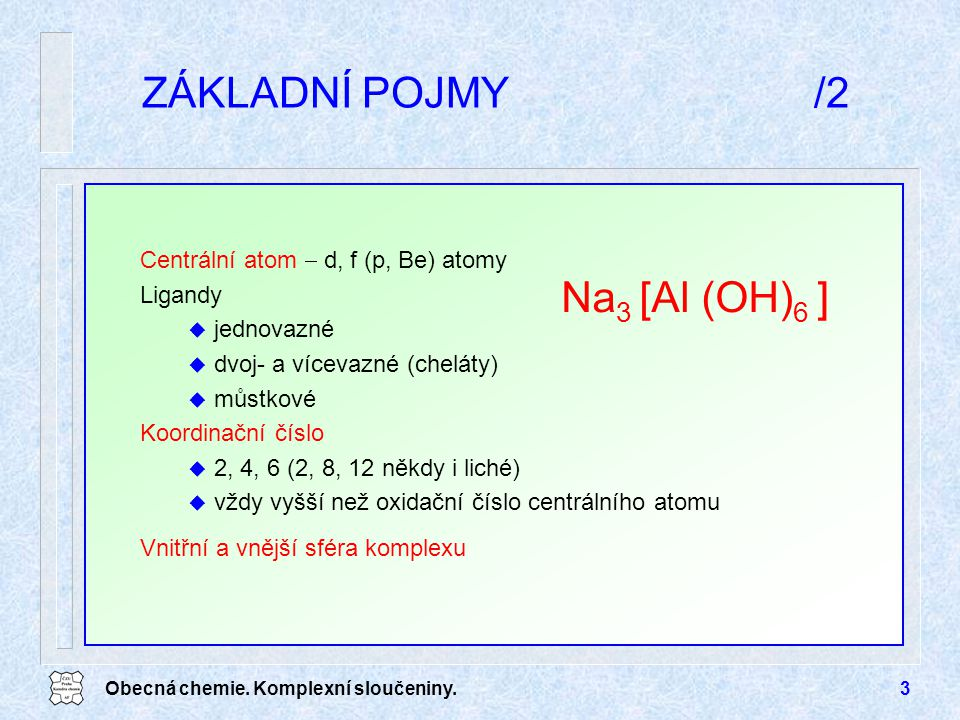 ZÁKLADNÍ POJMY /2 Na3 [Al (OH)6 ] Centrální atom  d, f (p, Be) atomy